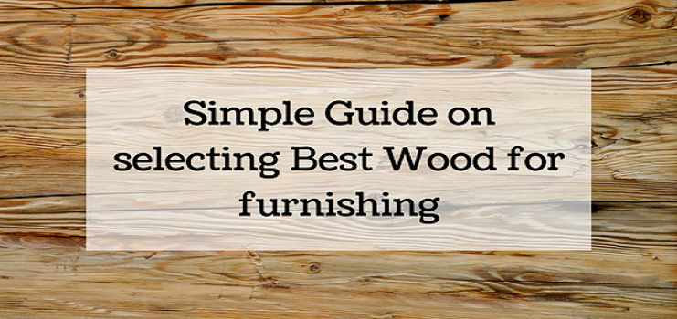 Simple Guide on selecting Best Wood for furnishing
